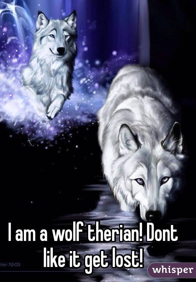 I am a wolf therian! Dont like it get lost!