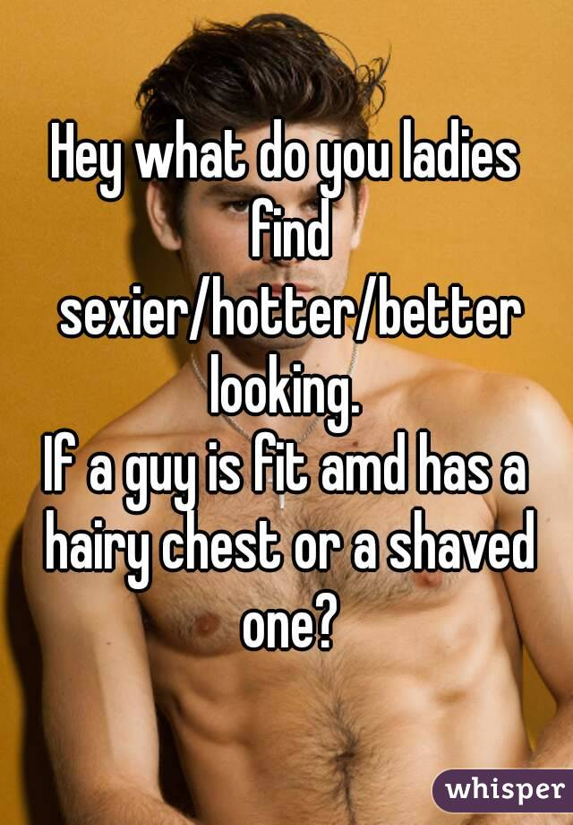 Hey what do you ladies find sexier/hotter/better looking.  If a guy is fit amd has a hairy chest or a shaved one?