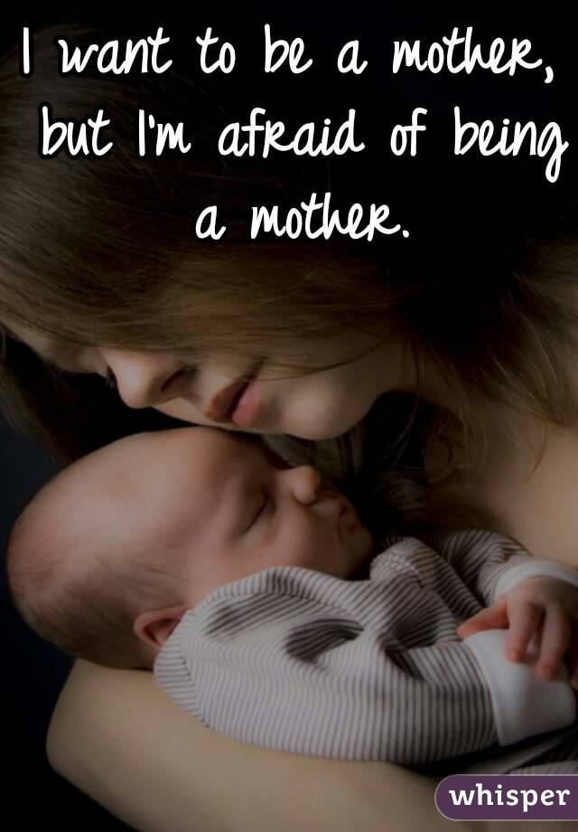 I want to be a mother, but I'm afraid of being a mother.