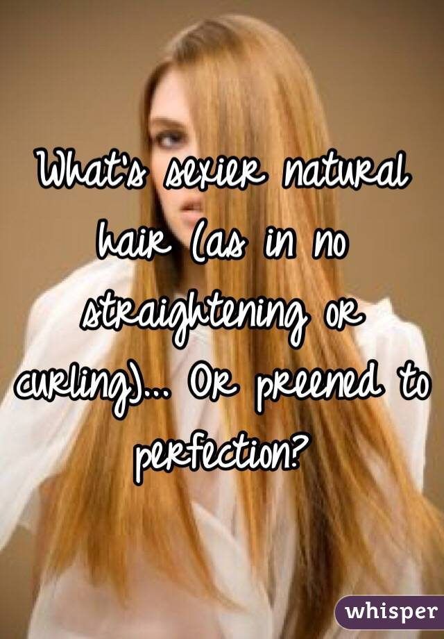 What's sexier natural hair (as in no straightening or curling)... Or preened to perfection?