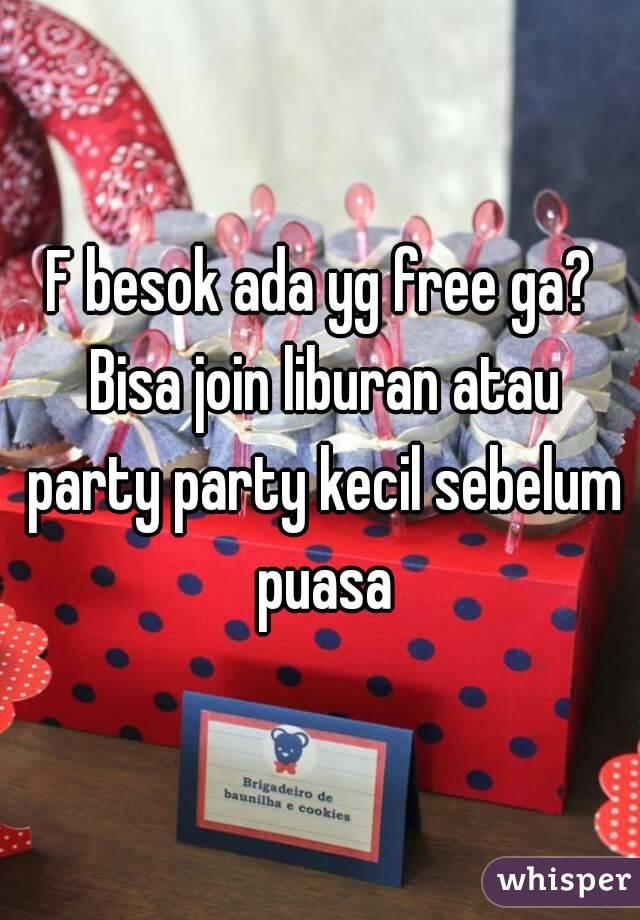 F besok ada yg free ga? Bisa join liburan atau party party kecil sebelum puasa