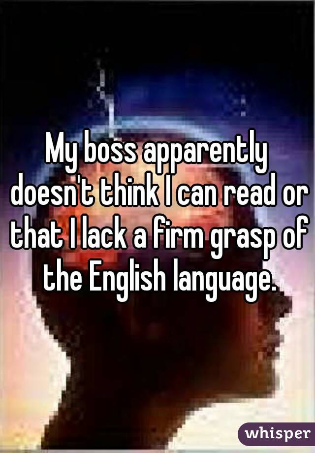 My boss apparently doesn't think I can read or that I lack a firm grasp of the English language.