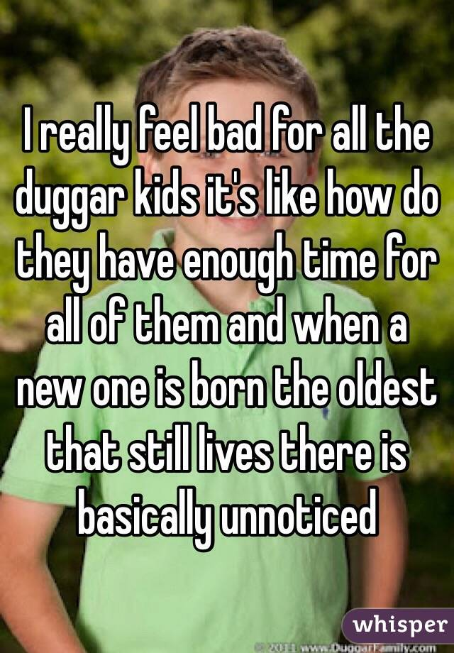 I really feel bad for all the duggar kids it's like how do they have enough time for all of them and when a new one is born the oldest that still lives there is basically unnoticed