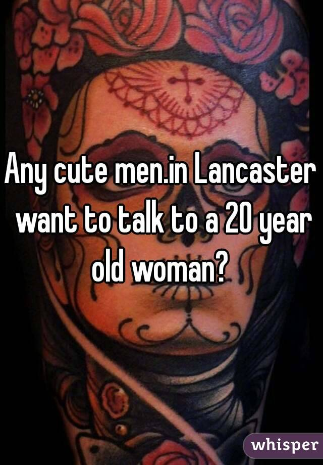 Any cute men.in Lancaster want to talk to a 20 year old woman?