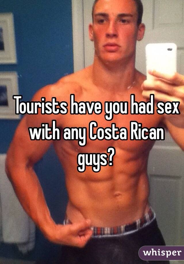 Tourists have you had sex with any Costa Rican guys?
