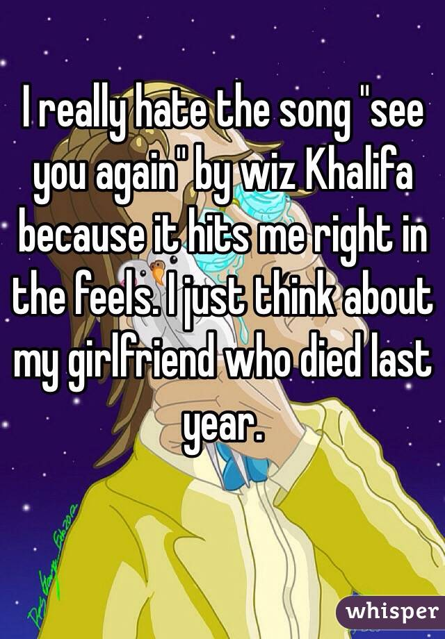 """I really hate the song """"see you again"""" by wiz Khalifa because it hits me right in the feels. I just think about my girlfriend who died last year."""