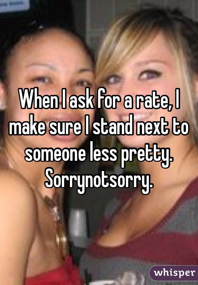 When I ask for a rate, I make sure I stand next to someone less pretty.  Sorrynotsorry.