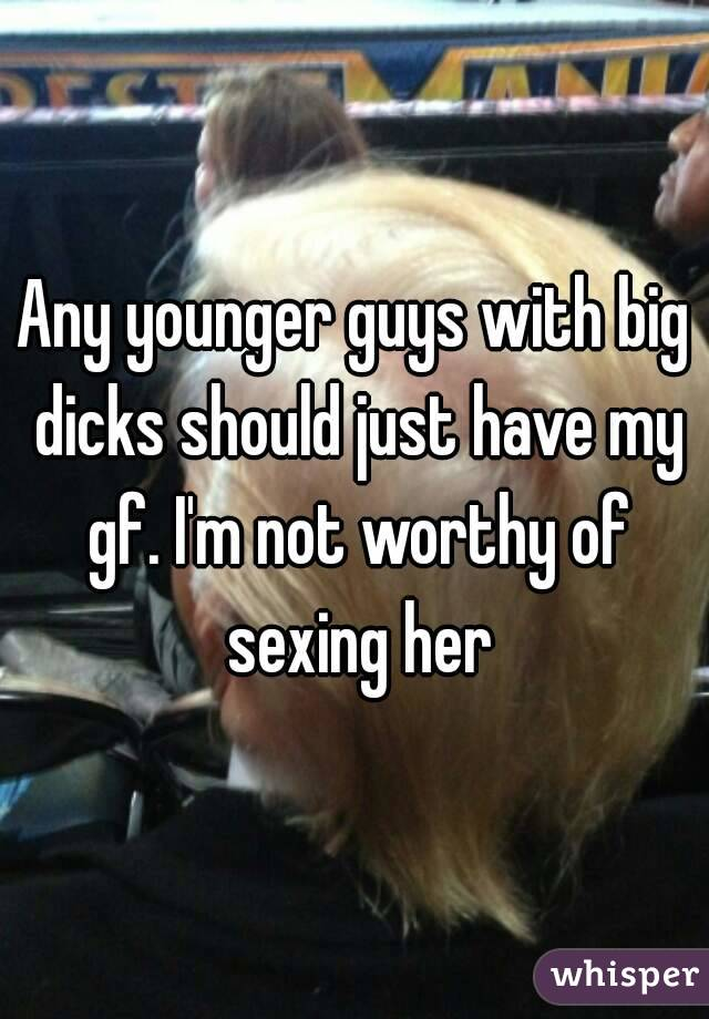 Any younger guys with big dicks should just have my gf. I'm not worthy of sexing her