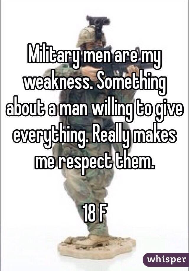 Military men are my weakness. Something about a man willing to give everything. Really makes me respect them.   18 F