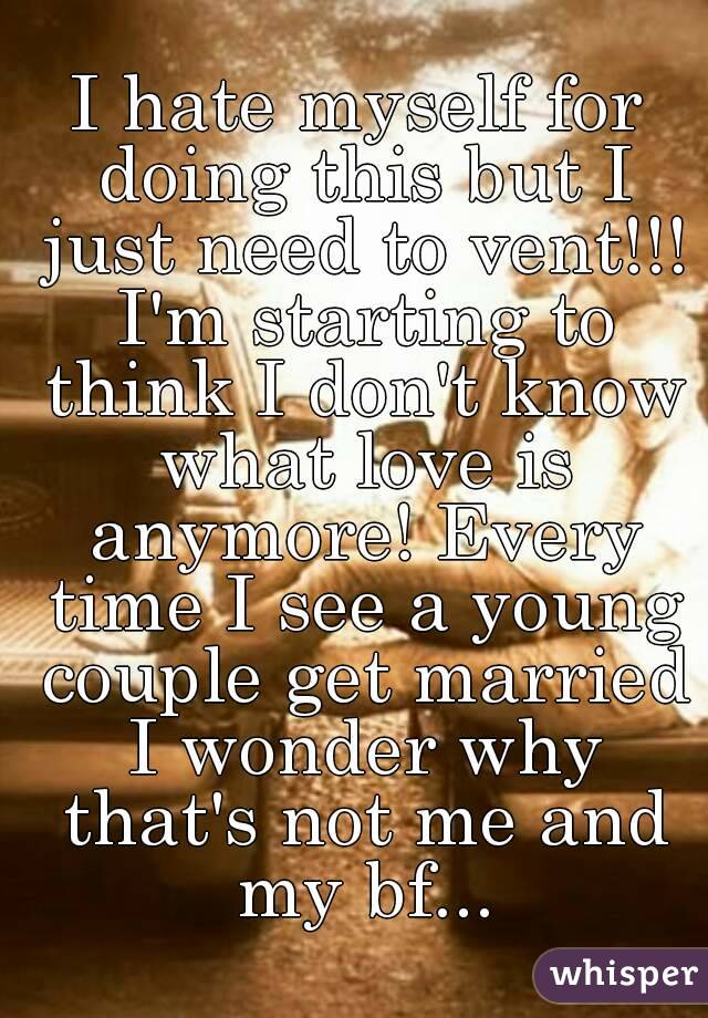 I hate myself for doing this but I just need to vent!!! I'm starting to think I don't know what love is anymore! Every time I see a young couple get married I wonder why that's not me and my bf...
