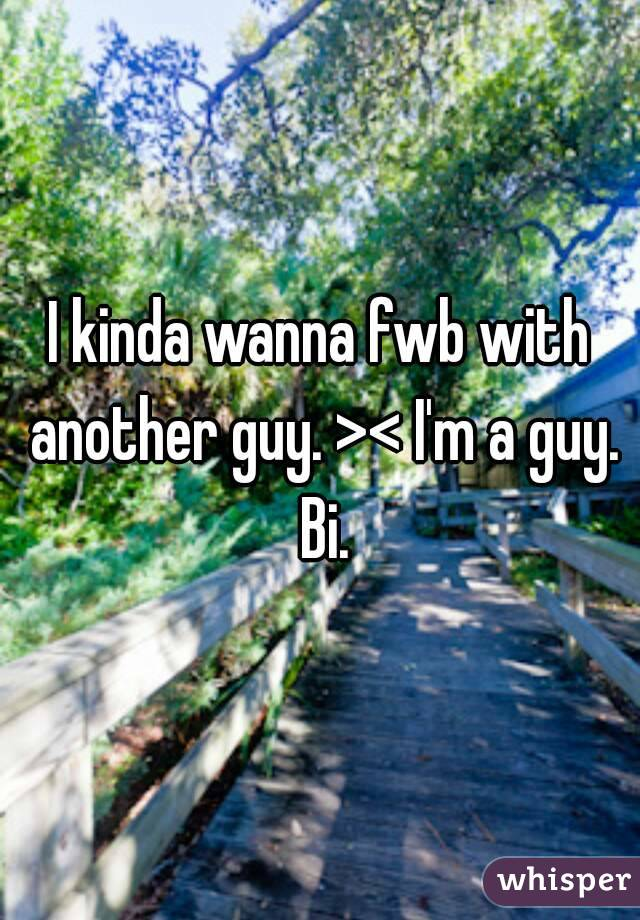 I kinda wanna fwb with another guy. >< I'm a guy. Bi.