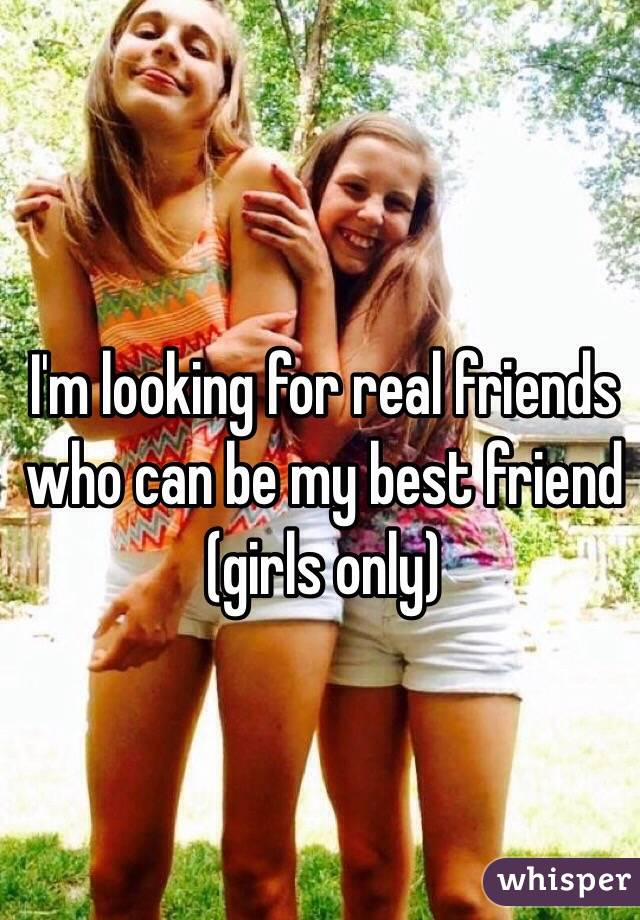 I'm looking for real friends who can be my best friend (girls only)