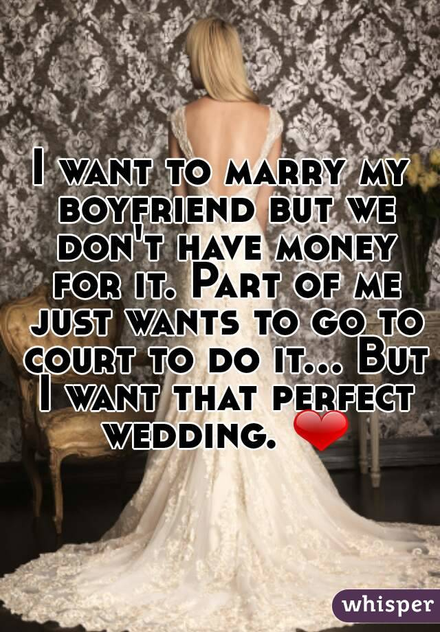I want to marry my boyfriend but we don't have money for it. Part of me just wants to go to court to do it... But I want that perfect wedding. ❤