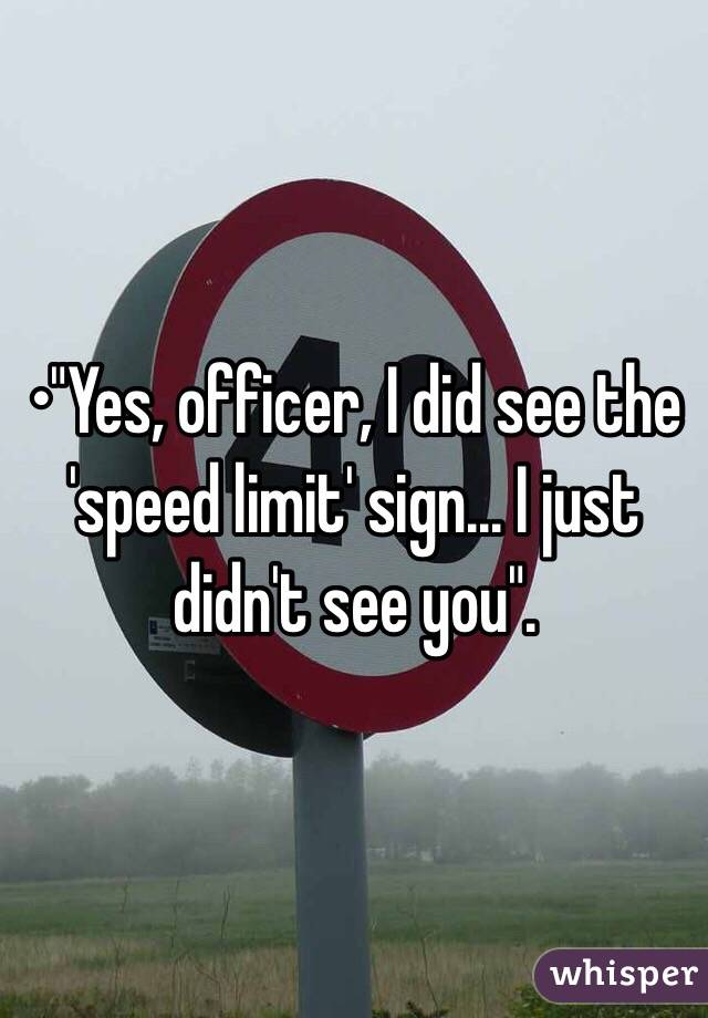 "•""Yes, officer, I did see the 'speed limit' sign... I just didn't see you""."
