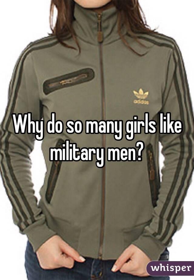 Why do so many girls like military men?