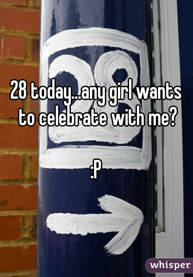 28 today...any girl wants to celebrate with me?  :P