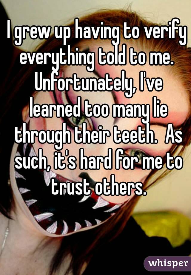 I grew up having to verify everything told to me.  Unfortunately, I've learned too many lie through their teeth.  As such, it's hard for me to trust others.