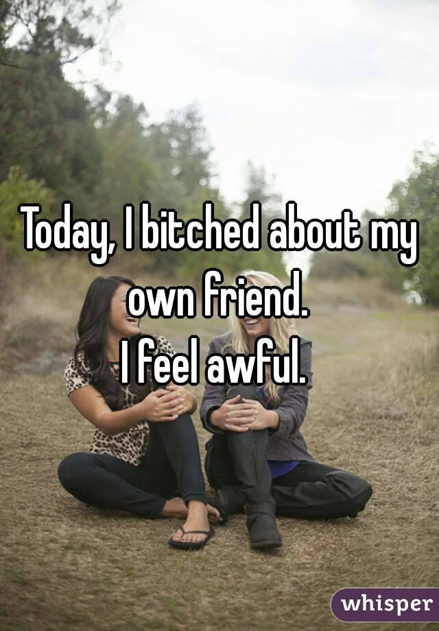 Today, I bitched about my own friend.  I feel awful.