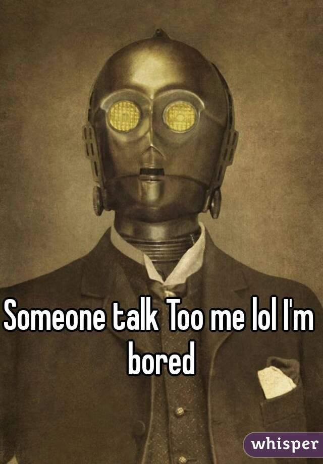 Someone talk Too me lol I'm bored