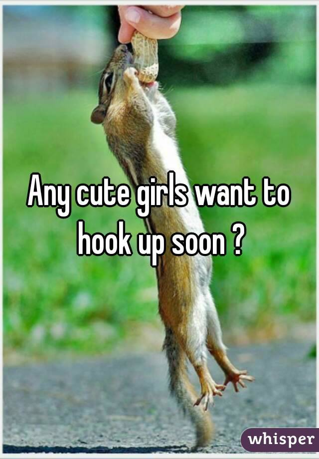 Any cute girls want to hook up soon ?