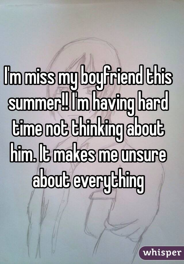 I'm miss my boyfriend this summer!! I'm having hard time not thinking about him. It makes me unsure about everything