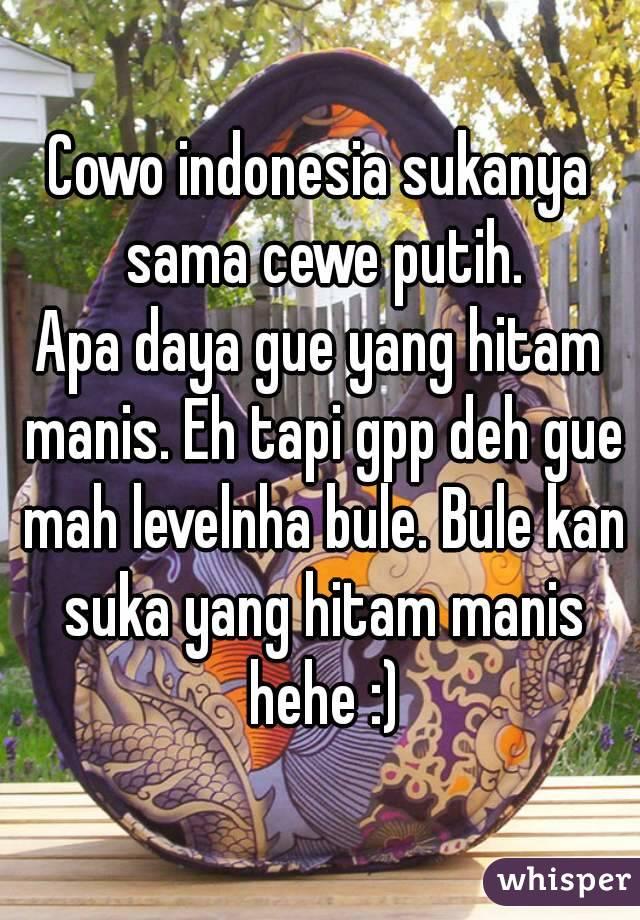 Cowo indonesia sukanya sama cewe putih. Apa daya gue yang hitam manis. Eh tapi gpp deh gue mah levelnha bule. Bule kan suka yang hitam manis hehe :)