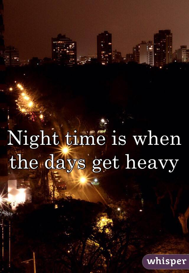 Night time is when the days get heavy