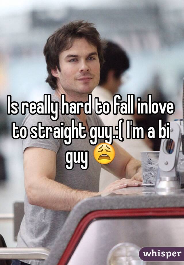 Is really hard to fall inlove to straight guy.:( I'm a bi guy 😩