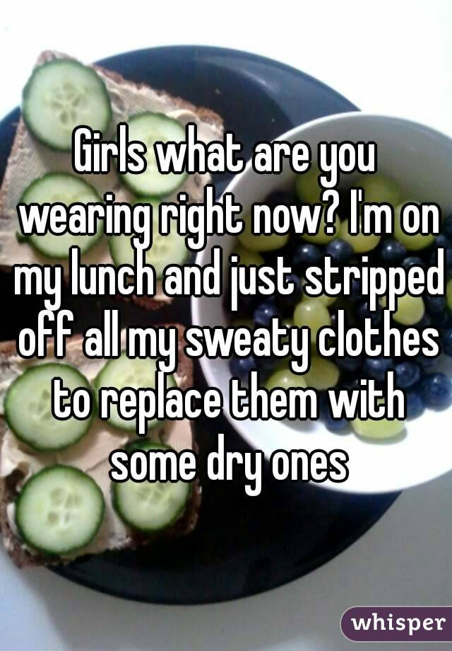 Girls what are you wearing right now? I'm on my lunch and just stripped off all my sweaty clothes to replace them with some dry ones