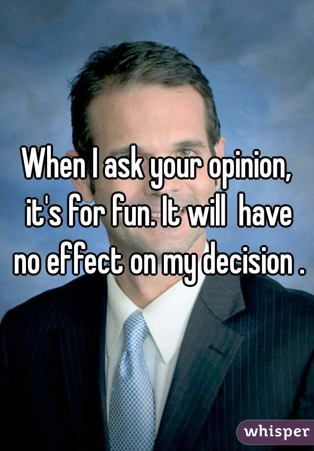 When I ask your opinion, it's for fun. It will  have no effect on my decision .