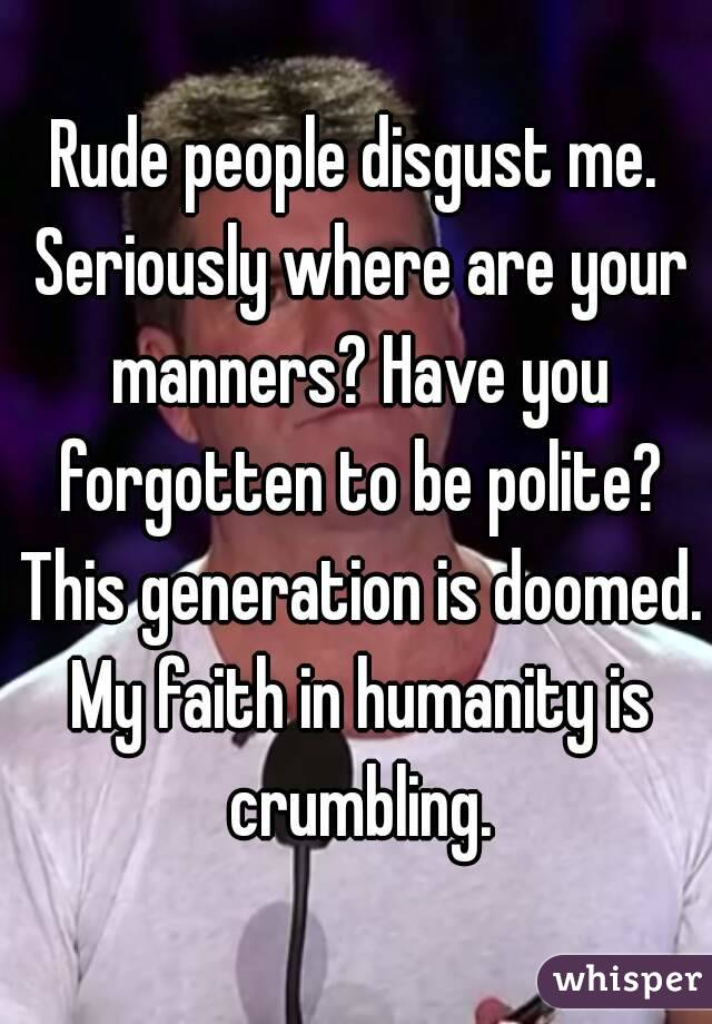 Rude people disgust me. Seriously where are your manners? Have you forgotten to be polite? This generation is doomed. My faith in humanity is crumbling.