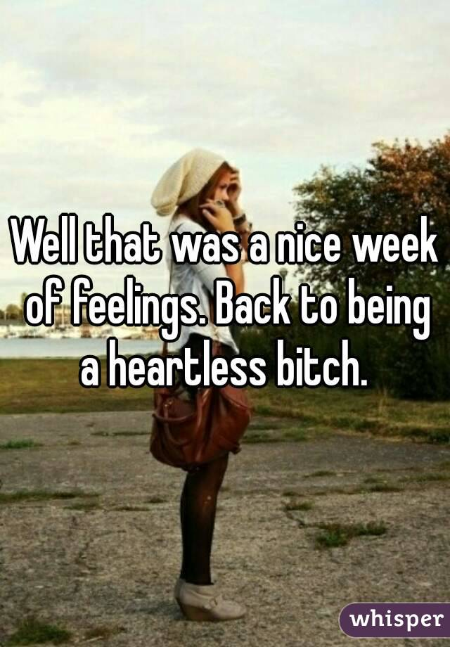 Well that was a nice week of feelings. Back to being a heartless bitch.
