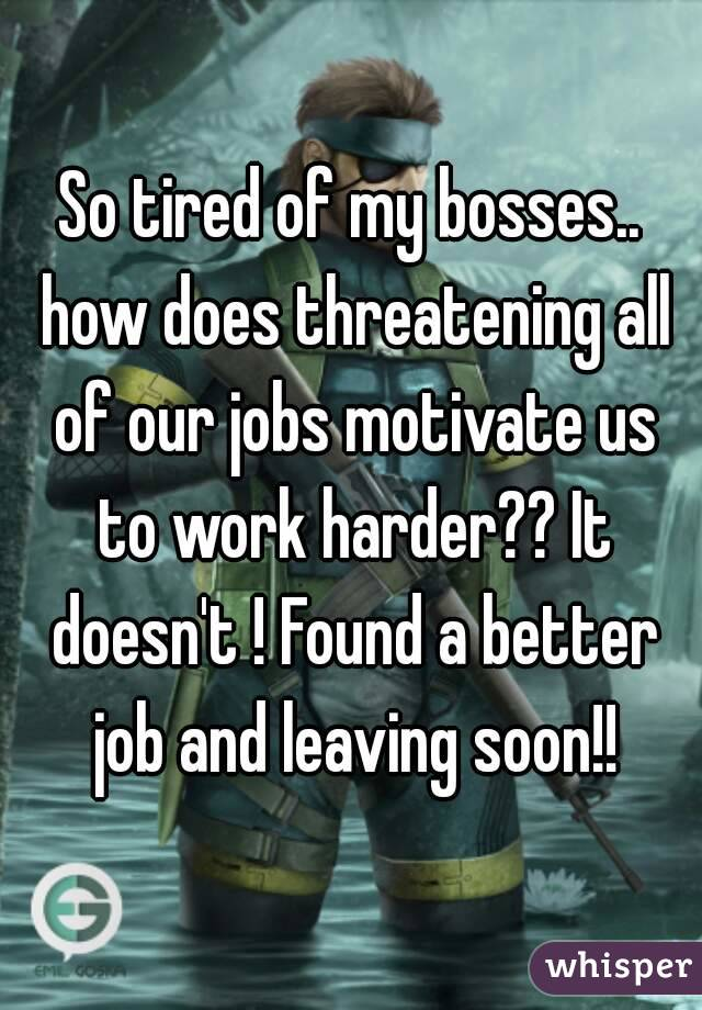 So tired of my bosses.. how does threatening all of our jobs motivate us to work harder?? It doesn't ! Found a better job and leaving soon!!
