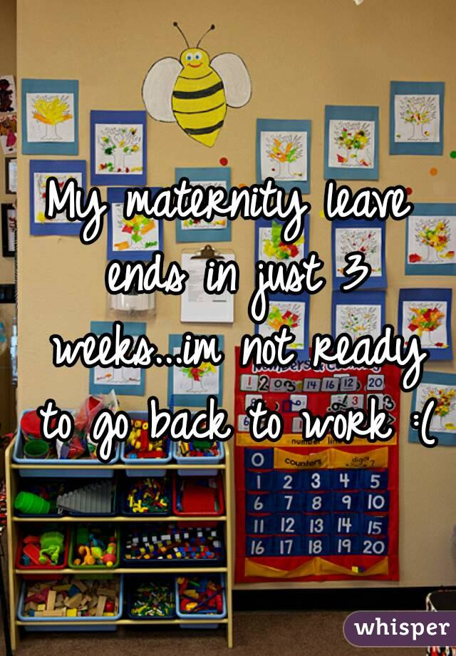 My maternity leave ends in just 3 weeks...im not ready to go back to work :(