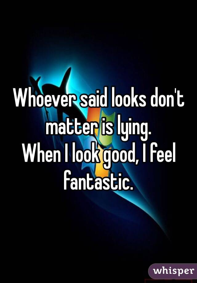 Whoever said looks don't matter is lying.  When I look good, I feel fantastic.