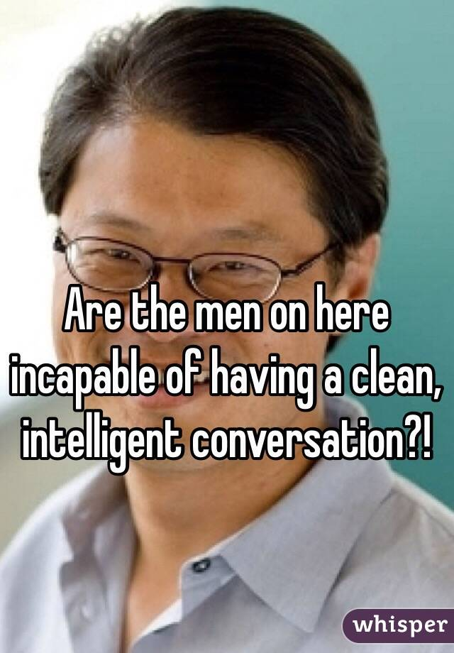Are the men on here incapable of having a clean, intelligent conversation?!