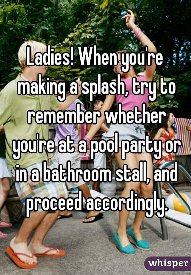 Ladies! When you're making a splash, try to remember whether you're at a pool party or in a bathroom stall, and proceed accordingly.