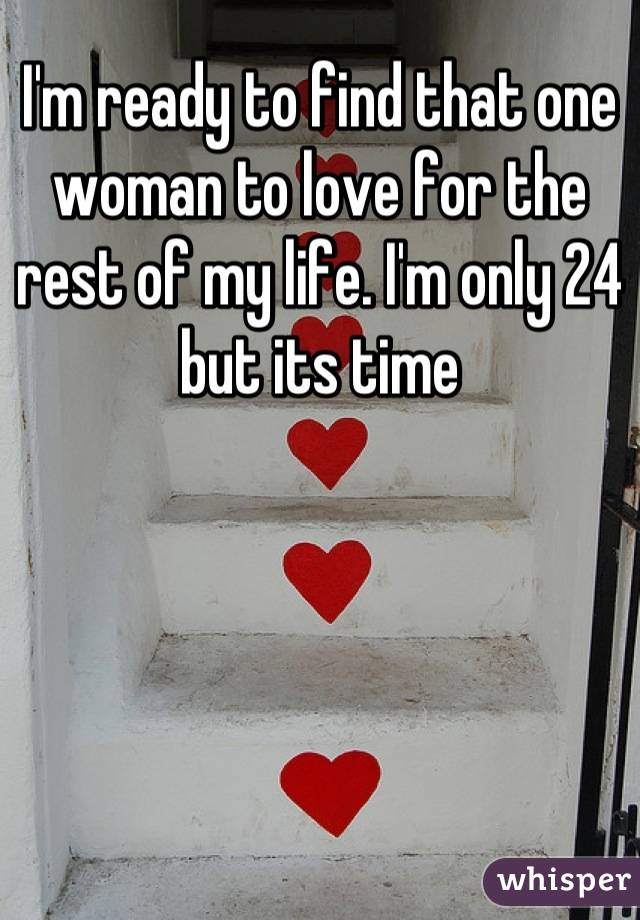 I'm ready to find that one woman to love for the rest of my life. I'm only 24 but its time