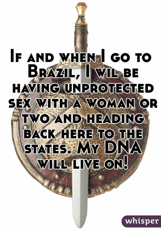If and when I go to Brazil, I wil be having unprotected sex with a woman or two and heading back here to the states. My DNA will live on!
