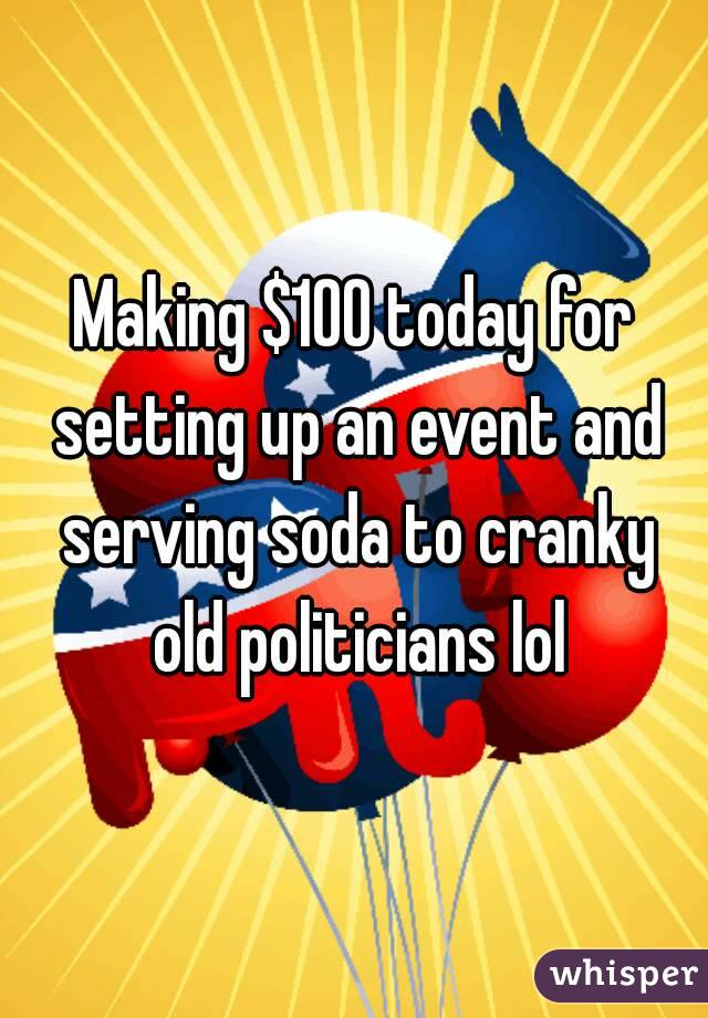 Making $100 today for setting up an event and serving soda to cranky old politicians lol
