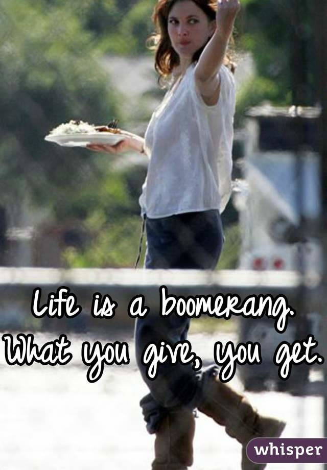 Life is a boomerang. What you give, you get.