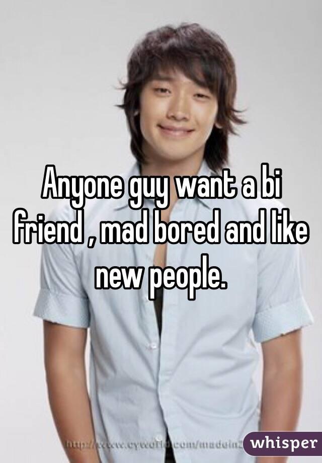 Anyone guy want a bi friend , mad bored and like new people.
