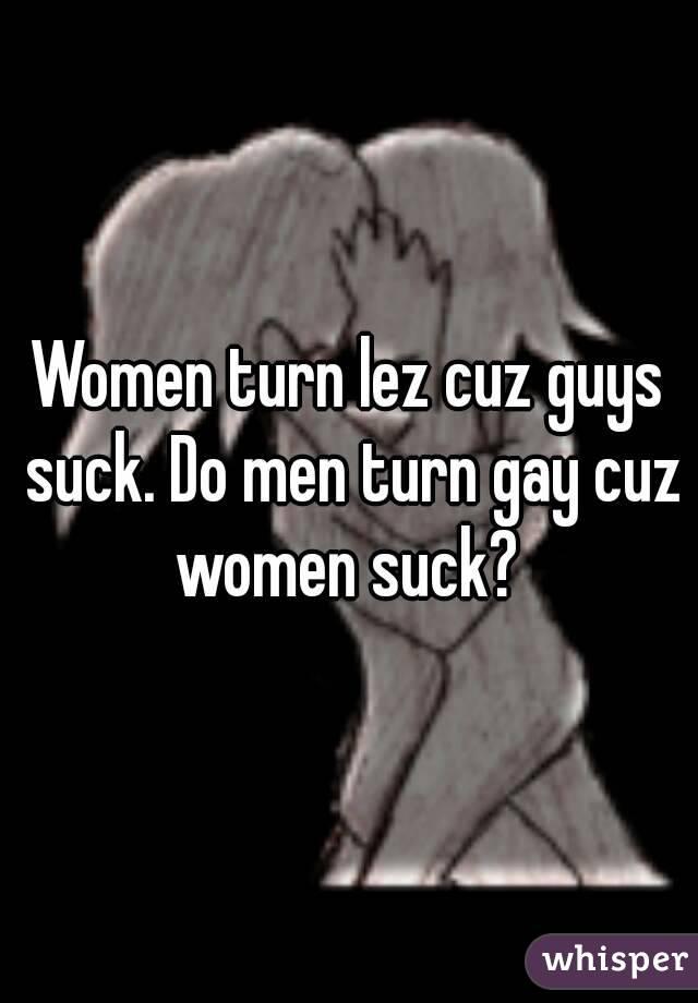Women turn lez cuz guys suck. Do men turn gay cuz women suck?