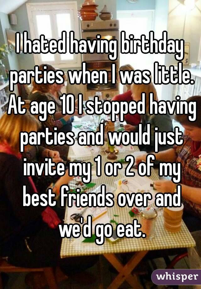 I hated having birthday parties when I was little. At age 10 I stopped having parties and would just invite my 1 or 2 of my best friends over and we'd go eat.
