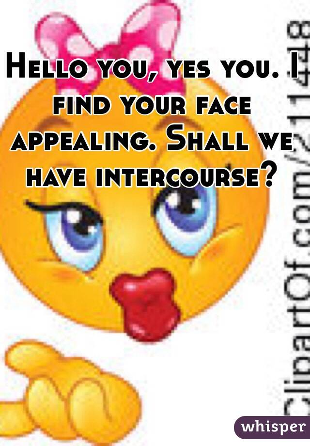 Hello you, yes you. I find your face appealing. Shall we have intercourse?