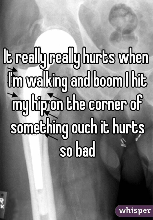 It really really hurts when I'm walking and boom I hit my hip on the corner of something ouch it hurts so bad