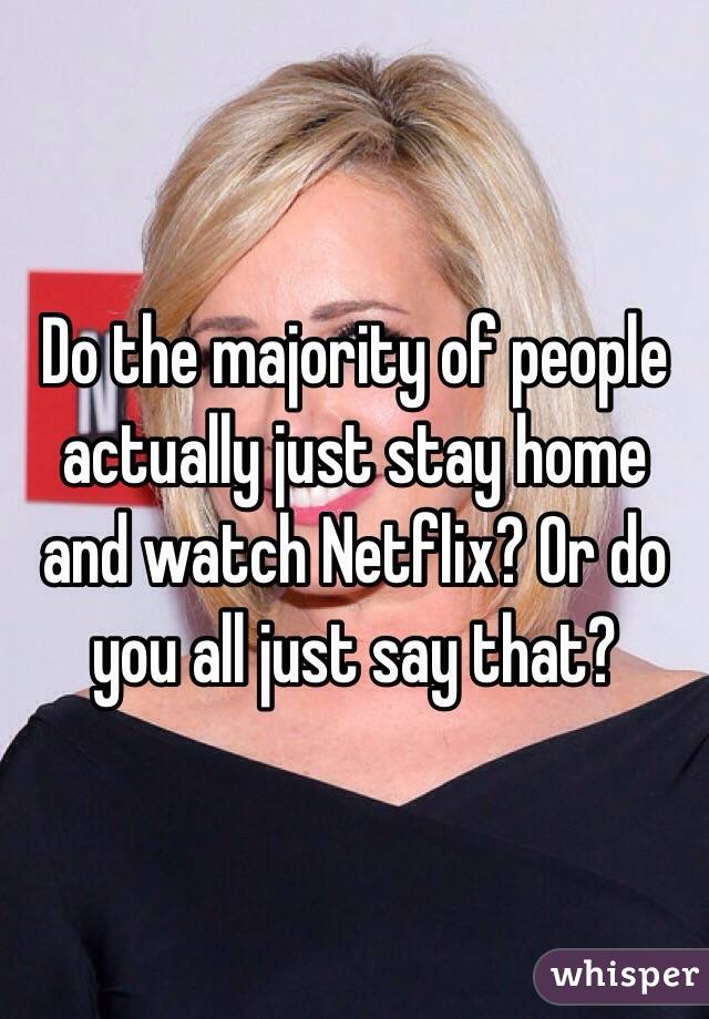 Do the majority of people actually just stay home and watch Netflix? Or do you all just say that?
