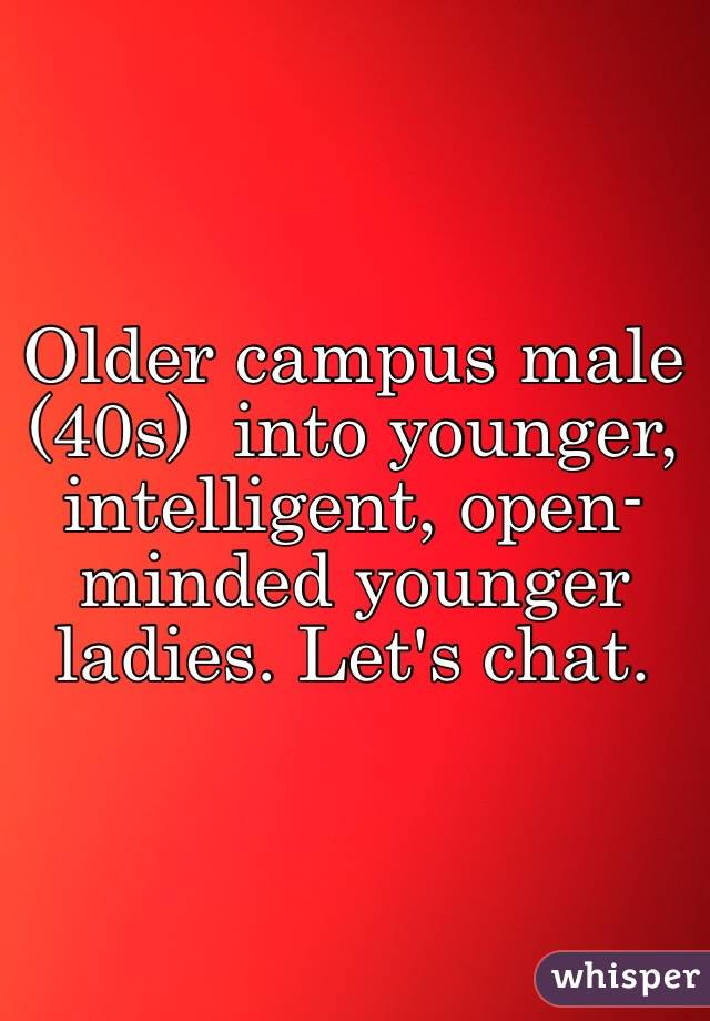 Older campus male (40s)  into younger, intelligent, open- minded younger ladies. Let's chat.