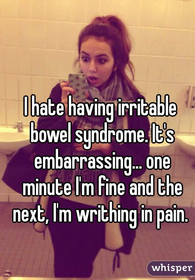 I hate having irritable bowel syndrome. It's embarrassing... one minute I'm fine and the next, I'm writhing in pain.