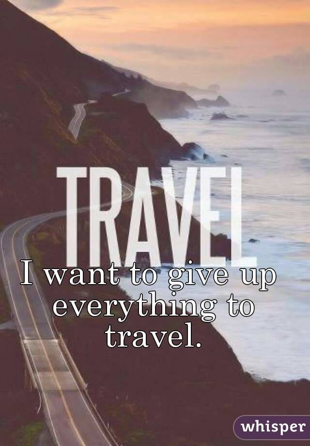 I want to give up everything to travel.